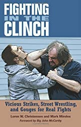 Fighting in the Clinch: Vicious Strikes, Street Wrestling, and Gouges for Real Fights by Loren W. Christensen (2009-01-01)