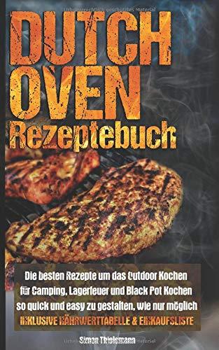 Dutch Oven Rezeptebuch: Die besten Rezepte um das Outdoor Kochen für Camping, Lagerfeuer und Black Pot so quick und easy zu gestalten, wie nur möglich ... inkl. Nährwertetabelle und Einkaufszettel) - Backen Wie Zu