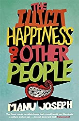 The Illicit Happiness of Other People: A Darkly Comic Novel Set in Modern India by Manu Joseph (2012-08-16)