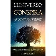 L'Universo cospira a tuo favore: Come utilizzare la legge di attrazione per ottenere salute, ricchezza, amore e successo