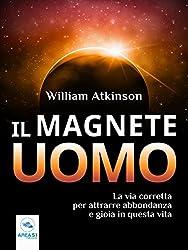 Il Magnete Uomo: La via corretta per attrarre abbondanza e gioia in questa vita