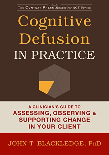 Cognitive Defusion In Practice: A Clinician's Guide to Assessing, Observing, and Supporting Change in Your Client (Context Press Mastering ACT)