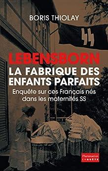 Lebensborn - la fabrique des enfants parfaits: Enquête sur ces Français nés dans des maternités SS
