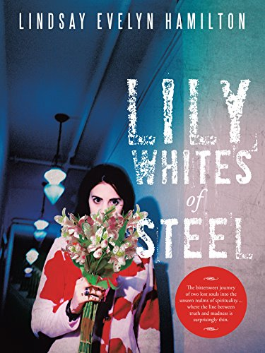 Lily Whites of Steel: The Bittersweet Journey of Two Lost Souls into the Unseen Realms of Spirituality....Where the Line Between Truth and Madness Is Surprisingly Thin. (English Edition) - Evelyn Lily