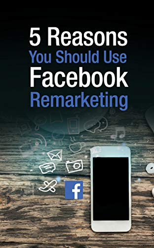 5 Reasons You Should Use Facebook Remarketing: FACEBOOK MARKETING BEST TIPS (English Edition)
