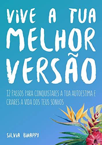 Vive a tua Melhor Versão: 12 Passos para conquistares a tua autoestima e criares a vida dos teus sonhos (Portuguese Edition) por Silvia Bihappy