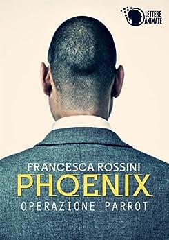Phoenix - Operazione Parrot - di [Rossini, Francesca]