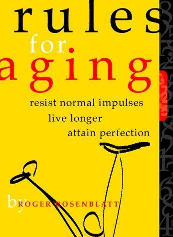 Rules for Aging: Resist Normal Impulses, Live Longer, Attain Perfection by Roger Rosenblatt (2000-10-18)