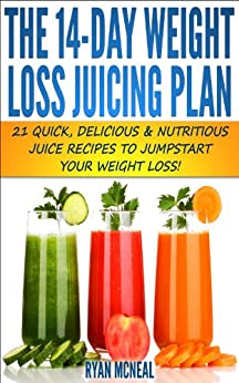The 14-Day Weight Loss Juicing Plan:: 21 Quick, Delicious & Nutritious Juice Recipes To Jumpstart Your Weight Loss! (Quick & Easy Recipes) by [McNeal, Ryan]