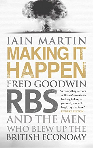 making-it-happen-fred-goodwin-rbs-and-the-men-who-blew-up-the-british-economy-english-edition