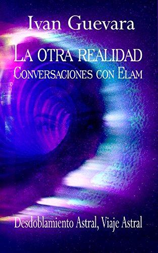 La otra realidad Conversaciones con Elam: Desdoblamiento Astral, Viaje Astral por Ivan Guevara