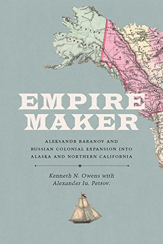 Empire Maker: Aleksandr Baranov and Russian Colonial Expansion Into Alaska and Northern California (Samuel and Althea Stroum Books)