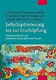 Selbstoptimierung bis zur Erschöpfung. Widerstandskraft und psychische Gesundheit von Frauen. Beiträge der 21. Jahrestagung des Arbeitskreises ... Psychotherapie und Gesellschaft (AKF) e. V.