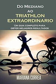 PDF Descargar Do Mediano ao TRIATHLON EXTRAORDINARIO: Um Guia Completo para Obter Melhores Resultados