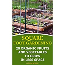 Square Foot Gardening: 20 Organic Fruits and Vegetables To Grow in Less Space: (Gardening Books, Better Homes Gardens) (English Edition)
