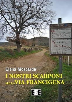 I nostri scarponi sulla Via Francigena: 5 (Esperienze e Testimonianze) (Italian Edition) by [Moscardo, Elena]