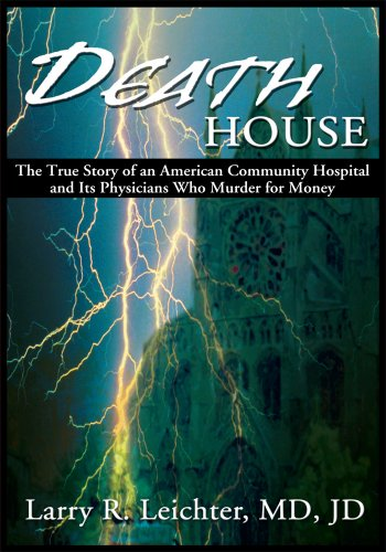 Death House: The True Story Of An American Community Hospital And Its Physicians Who Murder For Money por Larry R. Leichter epub