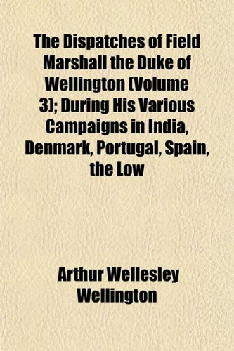 The Dispatches of Field Marshall the Duke of Wellington (Volume 3); During His Various Campaigns in India, Denmark, Portugal, Spain, the Low