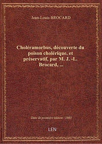 Choléramorbus, découverte du poison cholérique, et préservatif, par M. J.-L. Brocard,...