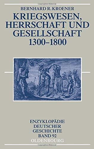 Kriegswesen, Herrschaft und Gesellschaft 1300-1800 (Enzyklopädie deutscher Geschichte, Band 92)