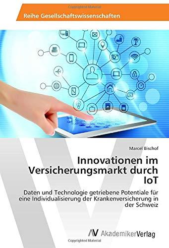 Innovationen im Versicherungsmarkt durch IoT: Daten und Technologie getriebene Potentiale für eine Individualisierung der Krankenversicherung in der Schweiz