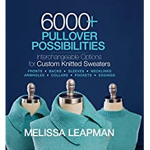 6000+ Pullover Possibilities: Interchangeable Options for Custom Knitted Sweaters, Fronts, Backs, Sleeves, Necklines, Armholes, Collars, Pockets, Edgings