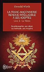 La franc-maçonnerie rendue intelligible à ses adeptes - Tome 3 : Le Maître de Oswald Wirth