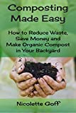 Composting Made Easy: How to Reduce Waste, Save Money and Make Natural Compost in Your Backyard