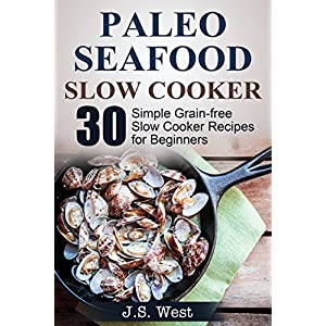 Slow Cooker: Slow Cooker Recipes and Slow Cooker Cookbook: 30 Simple Grain-free Seafo