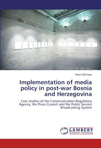 Implementation of media policy in post-war Bosnia and Herzegovina: Case studies of the Communication Regulatory Agency, the Press Council and the Public Service Broadcasting System by Amer D??ihana (2012-03-14)
