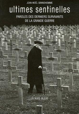 Ultimes sentinelles : Paroles des derniers survivants de la Grande Guerre par Jean-Noël Grandhomme