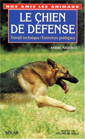 LE CHIEN DE DEFENSE. Travail technique, Exercices pratiques par ANDRE MAUTROT