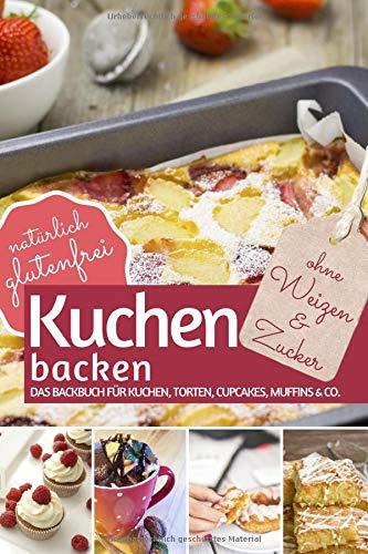 Kuchen backen ohne Weizen und Zucker: Das Backbuch für Kuchen, Torten, Cupcakes, Muffins & Co. - natürlich glutenfrei (REZEPTBUCH BACKEN OHNE ZUCKER, Band 7) - Die Zucker
