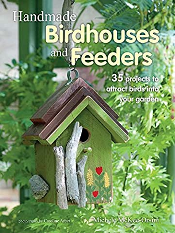 Handmade Birdhouses and Feeders: 35 projects to attract birds into your garden