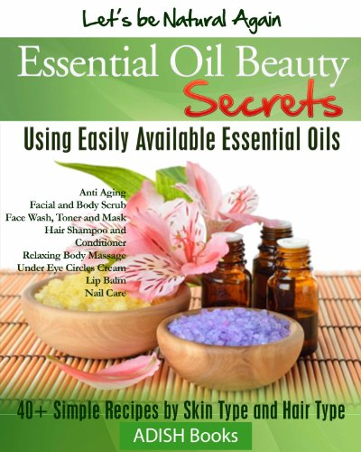 Essential Oils Beauty Secrets: Make Beauty Products at Home for Skin Care, Hair Care, Lip Care, Nail Care and Body Massage for Glowing, Radiant Skin and Shiny Hairs.