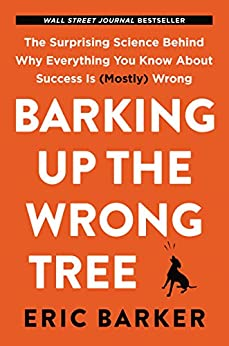 Barking Up the Wrong Tree: The Surprising Science Behind Why Everything You Know About Success Is (Mostly) Wrong de [Barker, Eric]