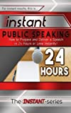 Instant Public Speaking: How to Prepare and Deliver a Speech in 24 Hours or Less Instantly!