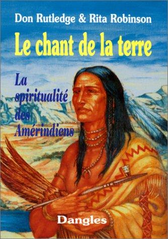 LE CHANT DE LA TERRE. La spiritualité des Amérindiens par Don Rutledge, Rita Marie Robinson