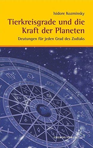 Tierkreisgrade und die Kraft der Planeten: Deutungen für jeden Grad des Zodiaks