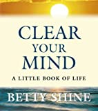 Clear Your Mind: A Little Book of Life