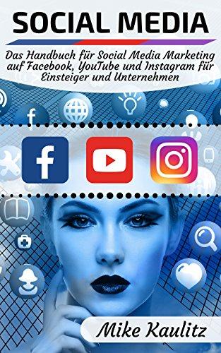 Social Media: Das Handbuch für Social Media Marketing auf Facebook, YouTube und Instagram für Einsteiger und Unternehmen (German Edition)