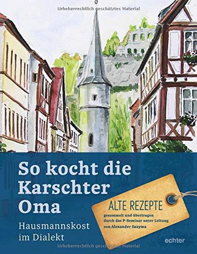 So kocht die Karschter Oma: Hausmannskost im Dialekt Alte Rezepte, gesammelt übertragen durch das P-Seminar unter Leitung von Alexander Sazyma (Gesammelten Die Rezepte)