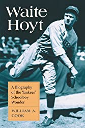 Waite Hoyt: A Biography of the Yankees' Schoolboy Wonder