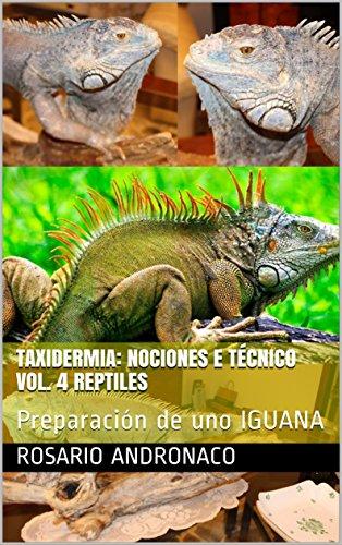 TAXIDERMIA: NOCIONES E TÉCNICO VOL. 4 Reptiles: Preparación de uno IGUANA por Rosario Andronaco