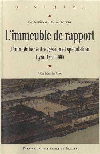 L'immeuble de rapport : L'immobilier entre gestion et spculation, Lyon 1860-1990