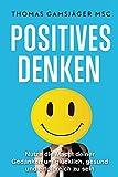 POSITIVES DENKEN: Stärke dein Denken, verbessere dein Leben: Der ultimative Guide wie du mit positivem Denken WIRKLICH glücklich und erfolgreich wirst (inkl. Videotraining) (Selbstbewusstsein, Glück)
