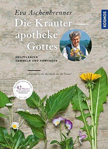 Die Kräuterapotheke Gottes: Heilpflanzen sammeln und anwenden