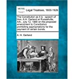The Constitution as It Is: Speech of Hon. A.H. Garland at Russellville, Ark., July 12, 1880 on the Proposed Amendment to Constitution Prohibiting Appropriations for the Payment of Certain Bonds. (Paperback) - Common