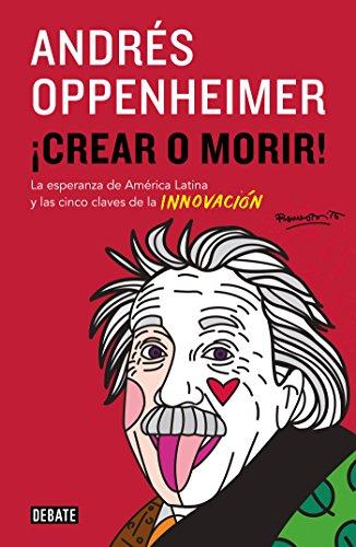 ¡Crear o morir!: La esperanza de Latinoamérica y las cinco claves de la innovación por Andrés Oppenheimer