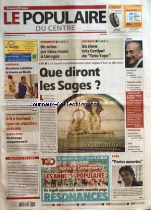 POPULAIRE DU CENTRE (LE) [No 76] du 30/03/2006 - HANDBALL - MONDIAUX SCOLAIRES - LA FRANCE EN FINALE - LIGUE DES CHAMPIONS - 0-0 A GERLAND - LYON EN SITUATION DELICATE - MIEUX-ETRE - UN ETRANGE COMPORTEMENT - EVENEMENT - UN SALON SUR DEUX ROUES A LIMOGES - SPECTACLE - UN SHOW TRES CORDYAL DE TATA YOYO - CPE - LE CONSEIL CONSTITUTIONNEL REND AUJOURD'HUI SA DECISION - QUE DIRONT LES SAGES - ISRAEL - EHUD OLMERT PREPARE SA COALITION - TOURISME SEXUEL - LEON BERTRAND SORT SON PLAN D'ACTION - OUTREA